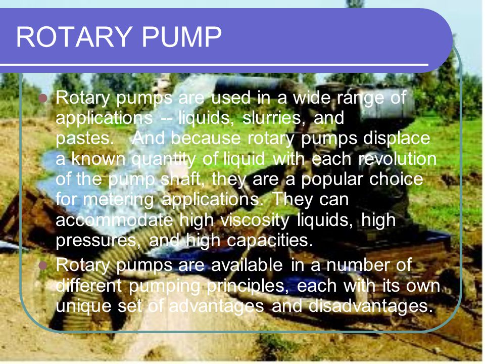 ROTARY PUMP Rotary pumps are used in a wide range of applications -- liquids, slurries, and pastes. And because rotary pumps displace a known quantity