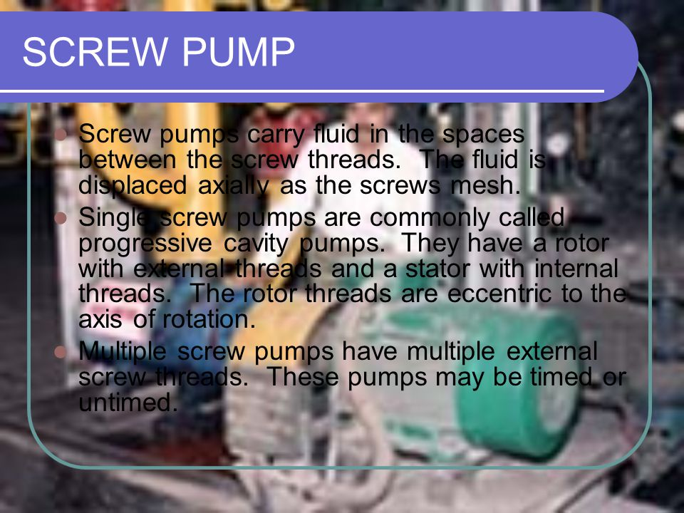 SCREW PUMP Screw pumps carry fluid in the spaces between the screw threads. The fluid is displaced axially as the screws mesh. Single screw pumps are