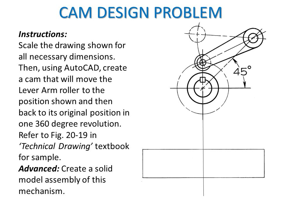 Instructions: Scale the drawing shown for all necessary dimensions. Then, using AutoCAD, create a cam that will move the Lever Arm roller to the posit