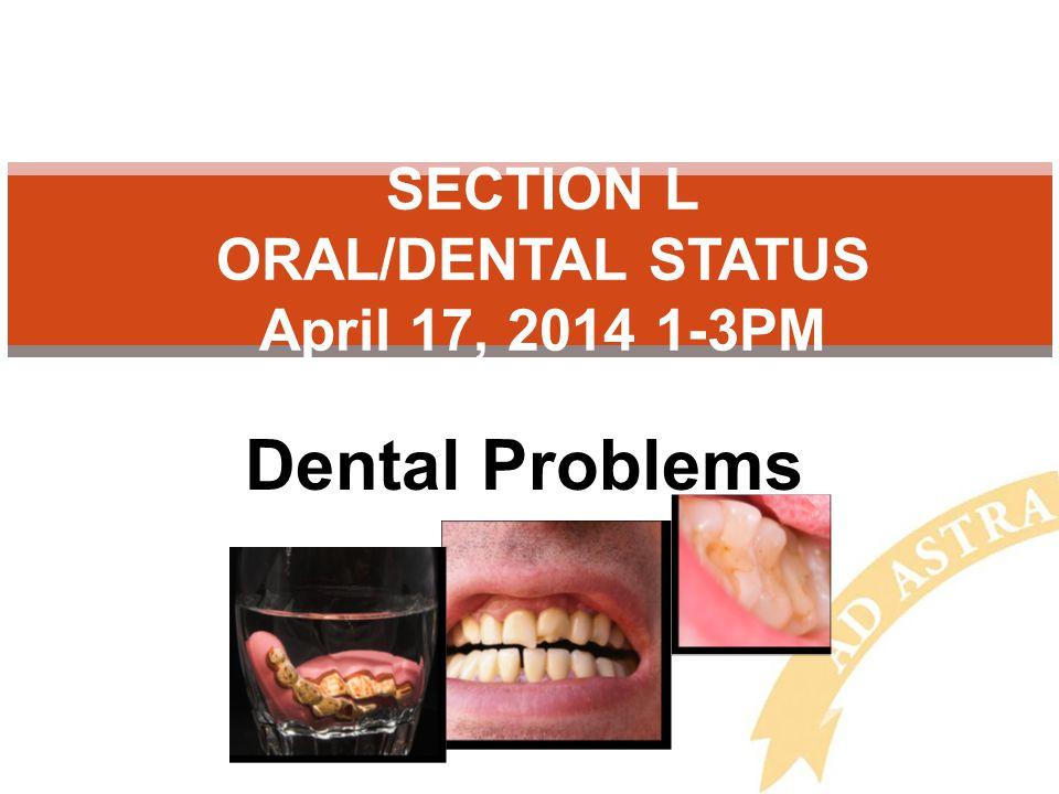Dental Problems SECTION L ORAL/DENTAL STATUS April 17, 2014 1-3PM