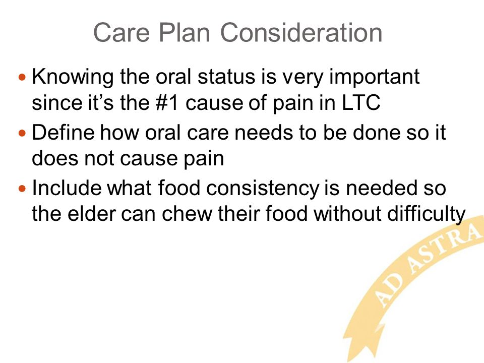 Care Plan Consideration Knowing the oral status is very important since its the #1 cause of pain in LTC Define how oral care needs to be done so it does not cause pain Include what food consistency is needed so the elder can chew their food without difficulty