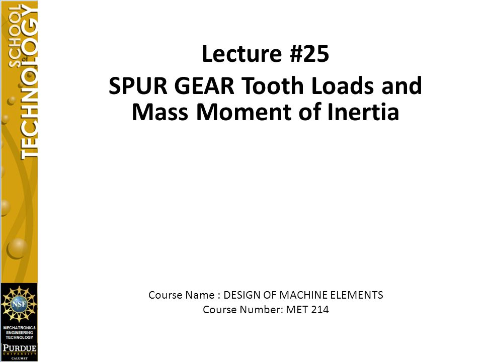 Lecture #25 SPUR GEAR Tooth Loads and Mass Moment of Inertia Course Name : DESIGN OF MACHINE ELEMENTS Course Number: MET 214