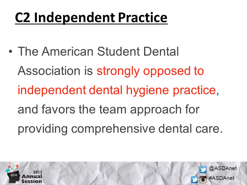 @ASDAnet #ASDAnet C2 Independent Practice The American Student Dental Association is strongly opposed to independent dental hygiene practice, and favors the team approach for providing comprehensive dental care.