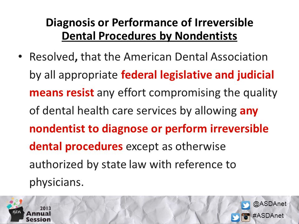 @ASDAnet #ASDAnet Diagnosis or Performance of Irreversible Dental Procedures by Nondentists Resolved, that the American Dental Association by all appropriate federal legislative and judicial means resist any effort compromising the quality of dental health care services by allowing any nondentist to diagnose or perform irreversible dental procedures except as otherwise authorized by state law with reference to physicians.