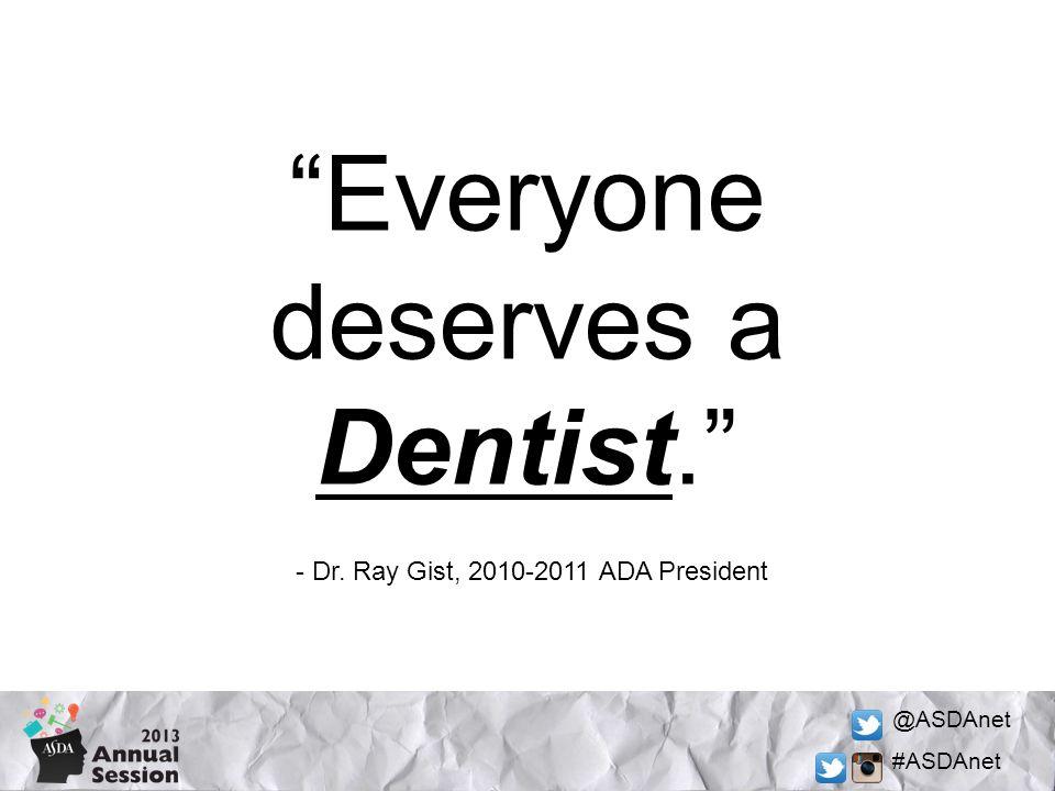 @ASDAnet #ASDAnet Everyone deserves a Dentist. - Dr. Ray Gist, 2010-2011 ADA President
