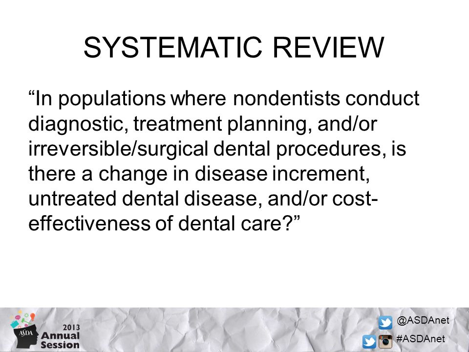 @ASDAnet #ASDAnet SYSTEMATIC REVIEW In populations where nondentists conduct diagnostic, treatment planning, and/or irreversible/surgical dental procedures, is there a change in disease increment, untreated dental disease, and/or cost- effectiveness of dental care?