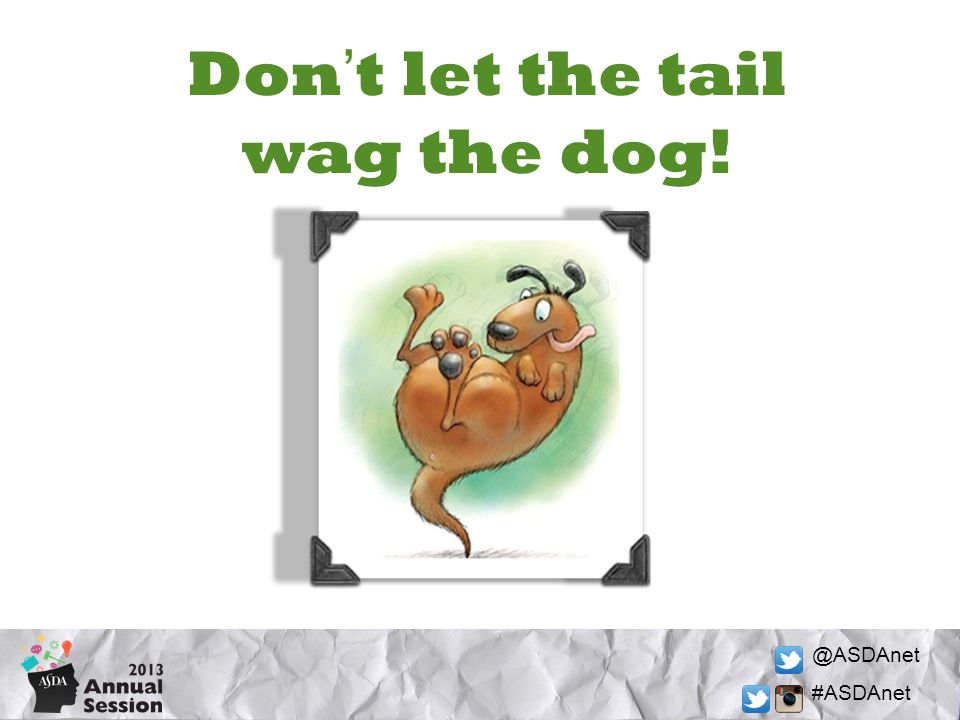 @ASDAnet #ASDAnet Dont let the tail wag the dog!