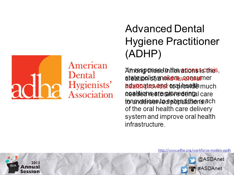 @ASDAnet #ASDAnet Advanced Dental Hygiene Practitioner (ADHP) http://www.adha.org/workforce-models-apdh In response to the access crisis, state policymakers, consumer advocates and oral health coalitions are pioneering innovations to extend the reach of the oral health care delivery system and improve oral health infrastructure.