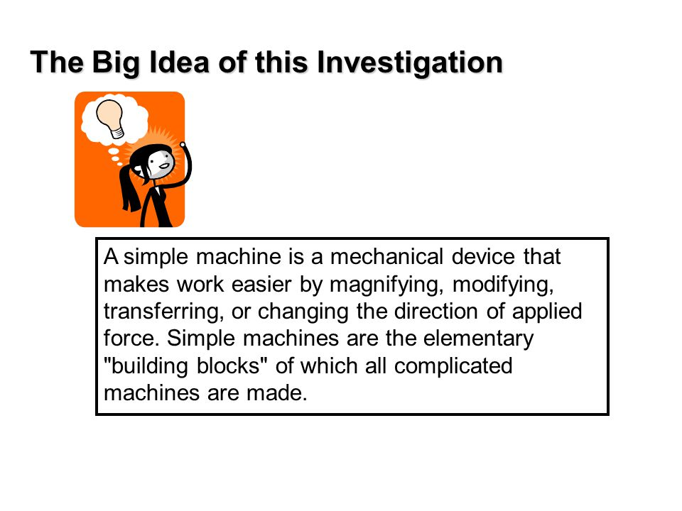 The Big Idea of this Investigation A simple machine is a mechanical device that makes work easier by magnifying, modifying, transferring, or changing