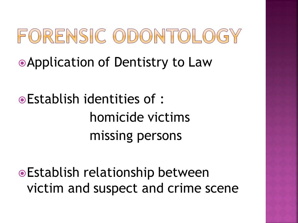 Application of Dentistry to Law Establish identities of : homicide victims missing persons Establish relationship between victim and suspect and crime scene