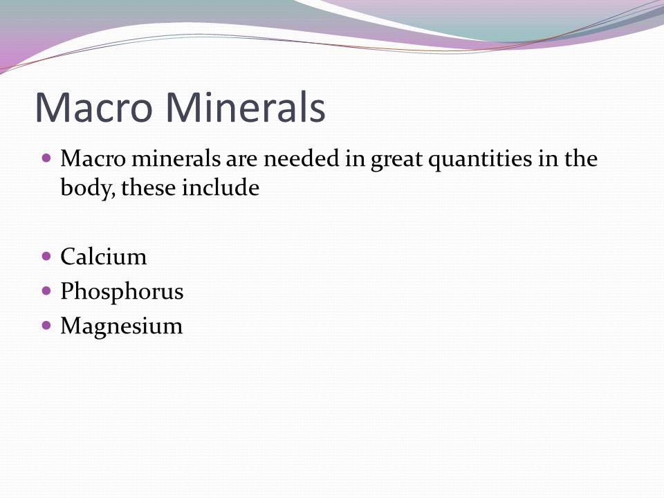 Macro Minerals Macro minerals are needed in great quantities in the body, these include Calcium Phosphorus Magnesium
