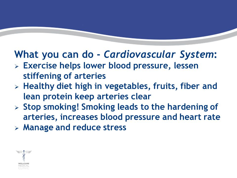What you can do - Cardiovascular System: Exercise helps lower blood pressure, lessen stiffening of arteries Healthy diet high in vegetables, fruits, fiber and lean protein keep arteries clear Stop smoking.