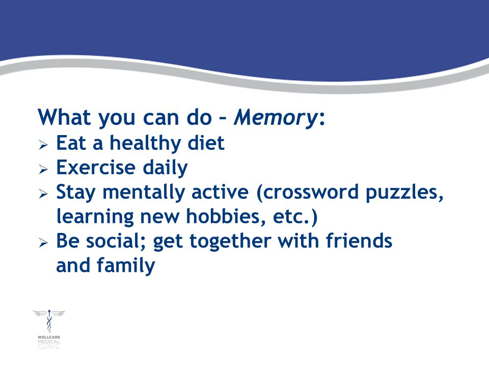 What you can do – Memory: Eat a healthy diet Exercise daily Stay mentally active (crossword puzzles, learning new hobbies, etc.) Be social; get together with friends and family