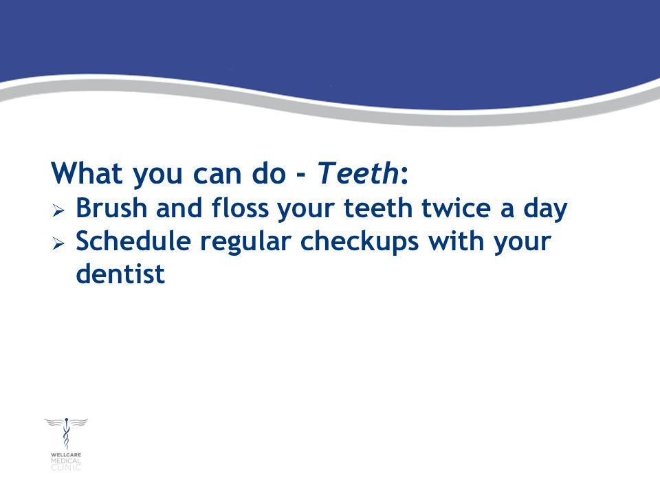 What you can do - Teeth: Brush and floss your teeth twice a day Schedule regular checkups with your dentist