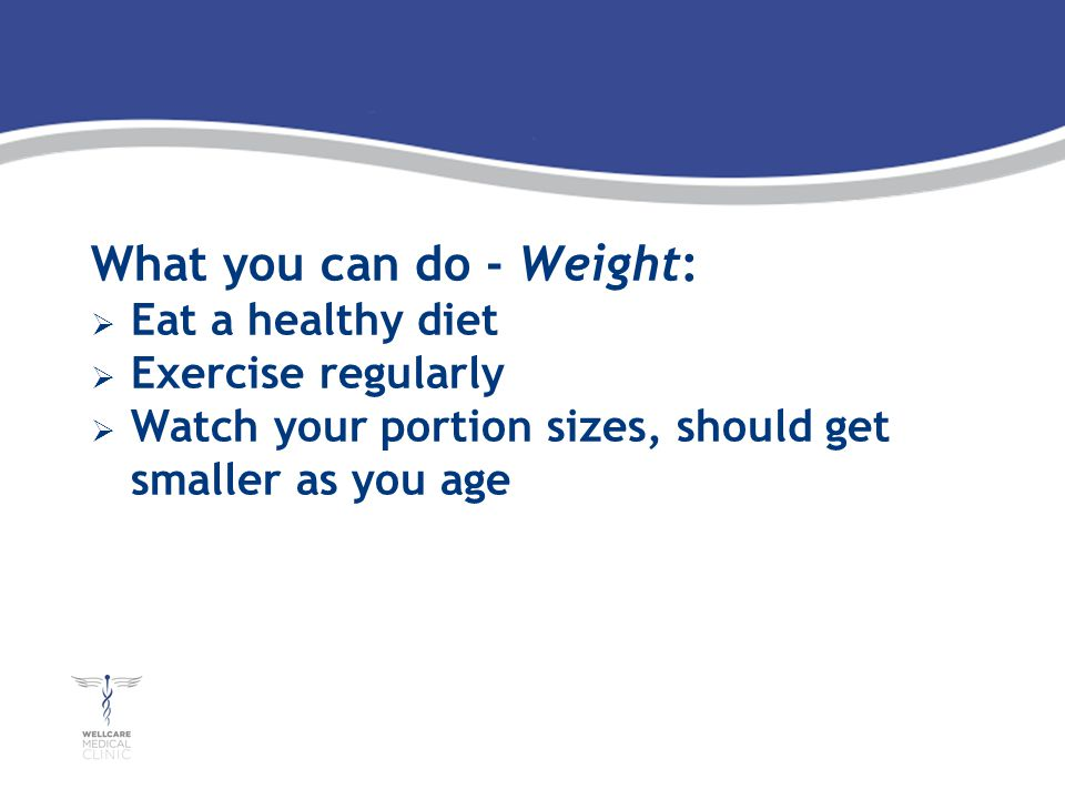 What you can do - Weight: Eat a healthy diet Exercise regularly Watch your portion sizes, should get smaller as you age
