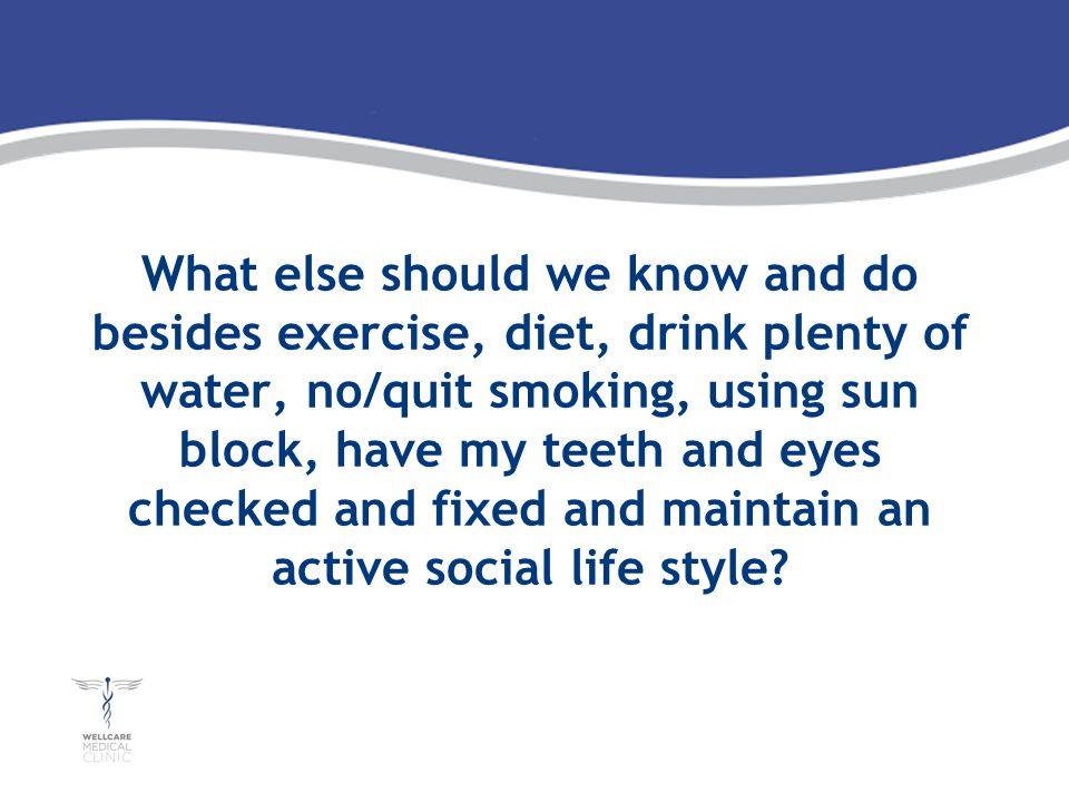 What else should we know and do besides exercise, diet, drink plenty of water, no/quit smoking, using sun block, have my teeth and eyes checked and fixed and maintain an active social life style
