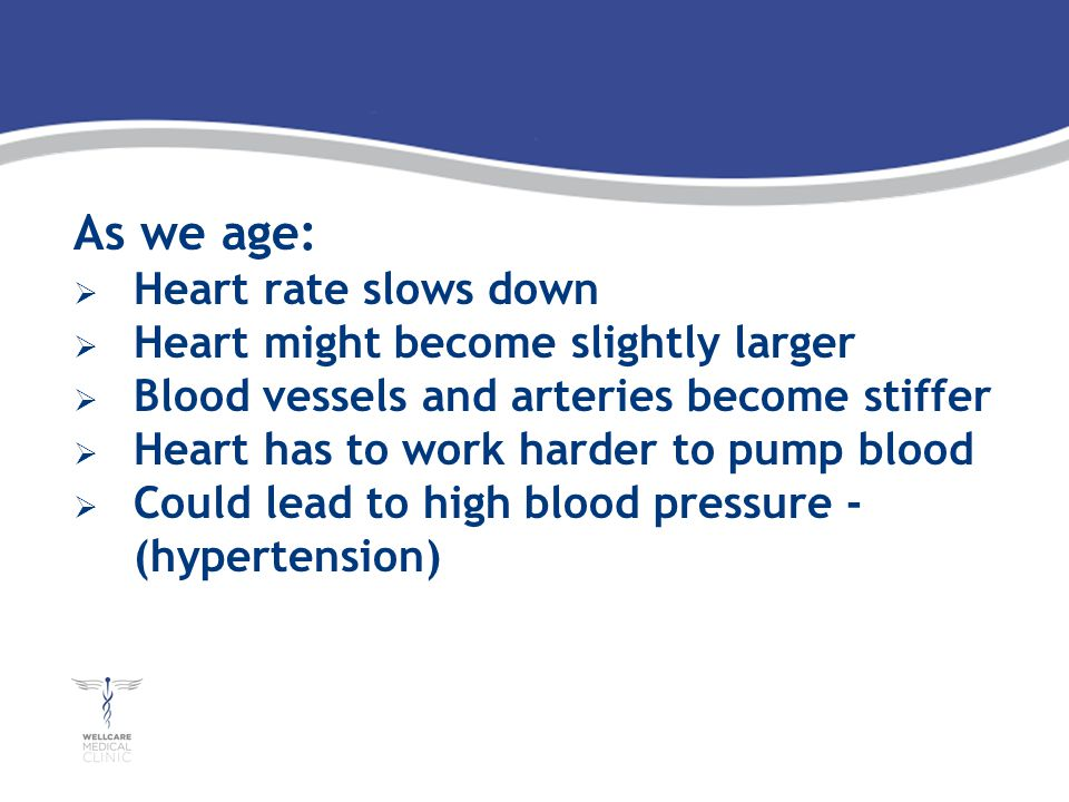 As we age: Heart rate slows down Heart might become slightly larger Blood vessels and arteries become stiffer Heart has to work harder to pump blood Could lead to high blood pressure - (hypertension)