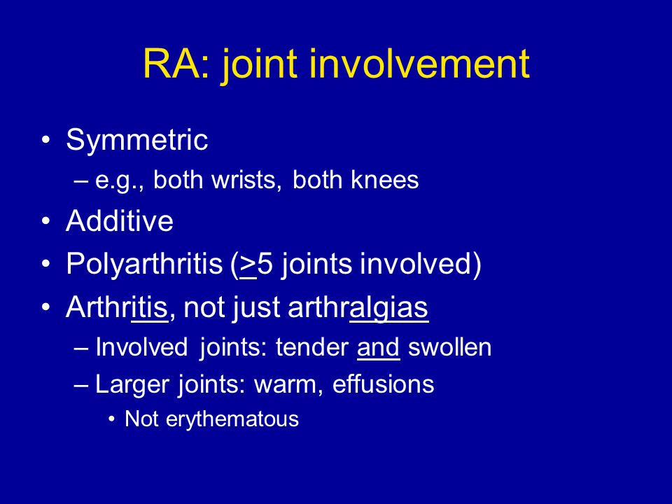 RA: joint involvement Symmetric –e.g., both wrists, both knees Additive Polyarthritis (>5 joints involved) Arthritis, not just arthralgias –Involved j