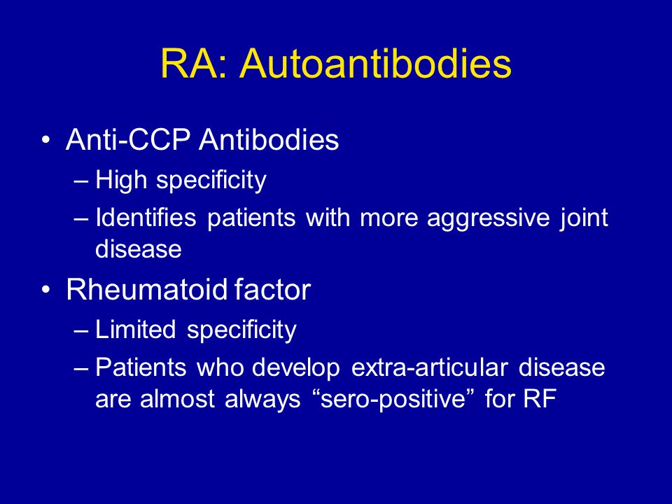 RA: Autoantibodies Anti-CCP Antibodies –High specificity –Identifies patients with more aggressive joint disease Rheumatoid factor –Limited specificit