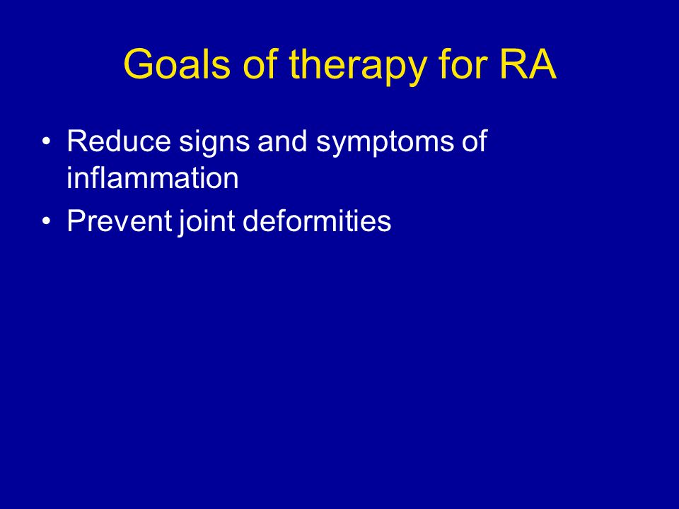 Goals of therapy for RA Reduce signs and symptoms of inflammation Prevent joint deformities