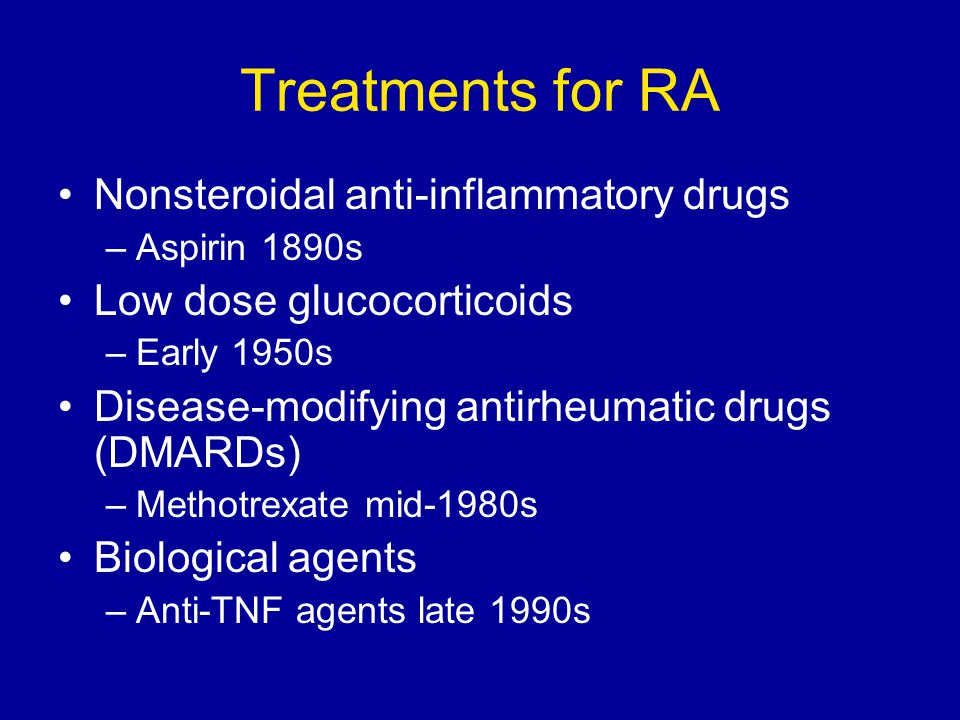 Treatments for RA Nonsteroidal anti-inflammatory drugs –Aspirin 1890s Low dose glucocorticoids –Early 1950s Disease-modifying antirheumatic drugs (DMA
