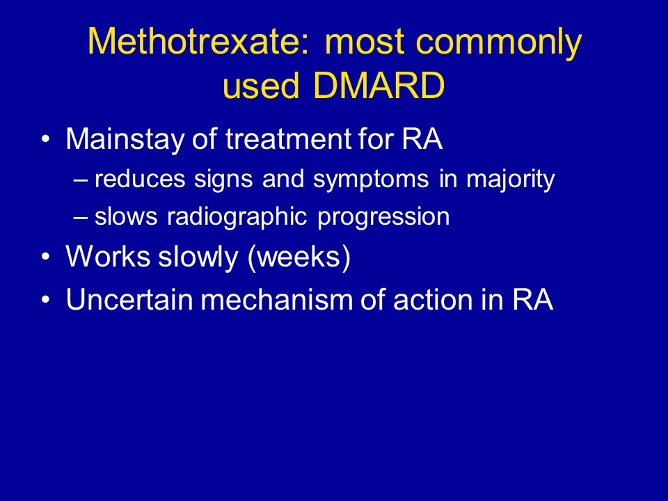 Methotrexate: most commonly used DMARD Mainstay of treatment for RA –reduces signs and symptoms in majority –slows radiographic progression Works slow