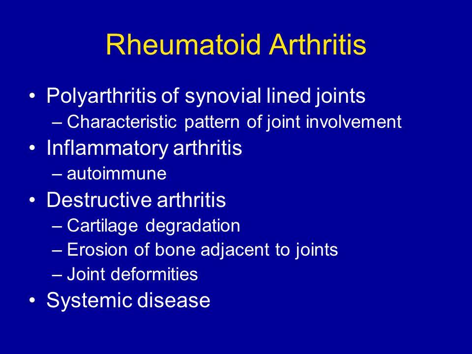 Rheumatoid Arthritis Polyarthritis of synovial lined joints –Characteristic pattern of joint involvement Inflammatory arthritis –autoimmune Destructiv