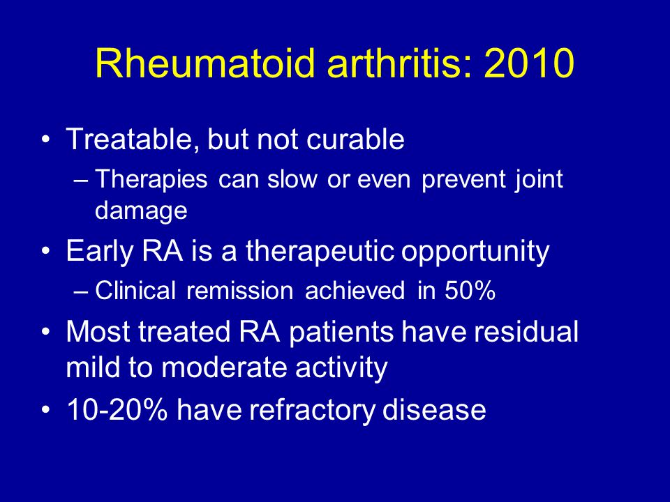 Rheumatoid arthritis: 2010 Treatable, but not curable –Therapies can slow or even prevent joint damage Early RA is a therapeutic opportunity –Clinical