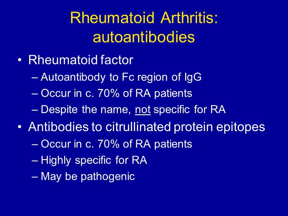 Rheumatoid Arthritis: autoantibodies Rheumatoid factor –Autoantibody to Fc region of IgG –Occur in c. 70% of RA patients –Despite the name, not specif