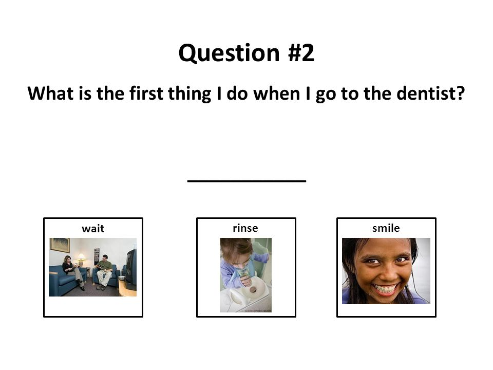 Question #2 What is the first thing I do when I go to the dentist ___________ rinsewaitsmile