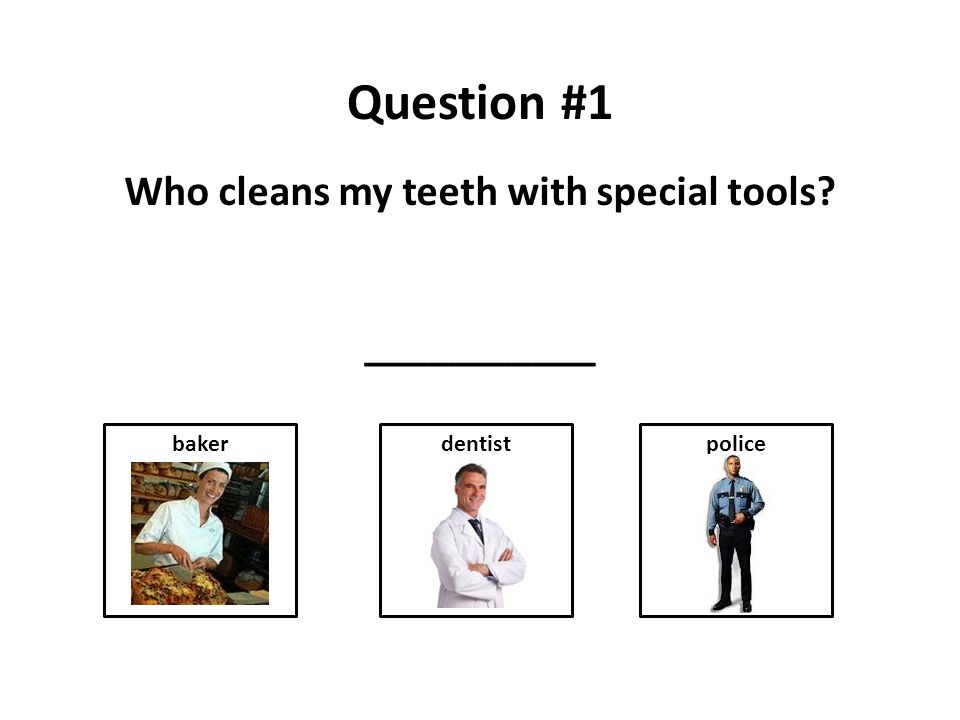 Question #1 Who cleans my teeth with special tools ___________ dentistbakerpolice