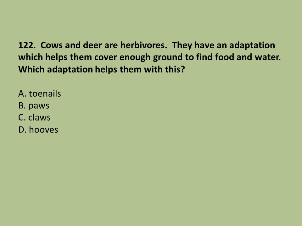 122. Cows and deer are herbivores. They have an adaptation which helps them cover enough ground to find food and water. Which adaptation helps them wi