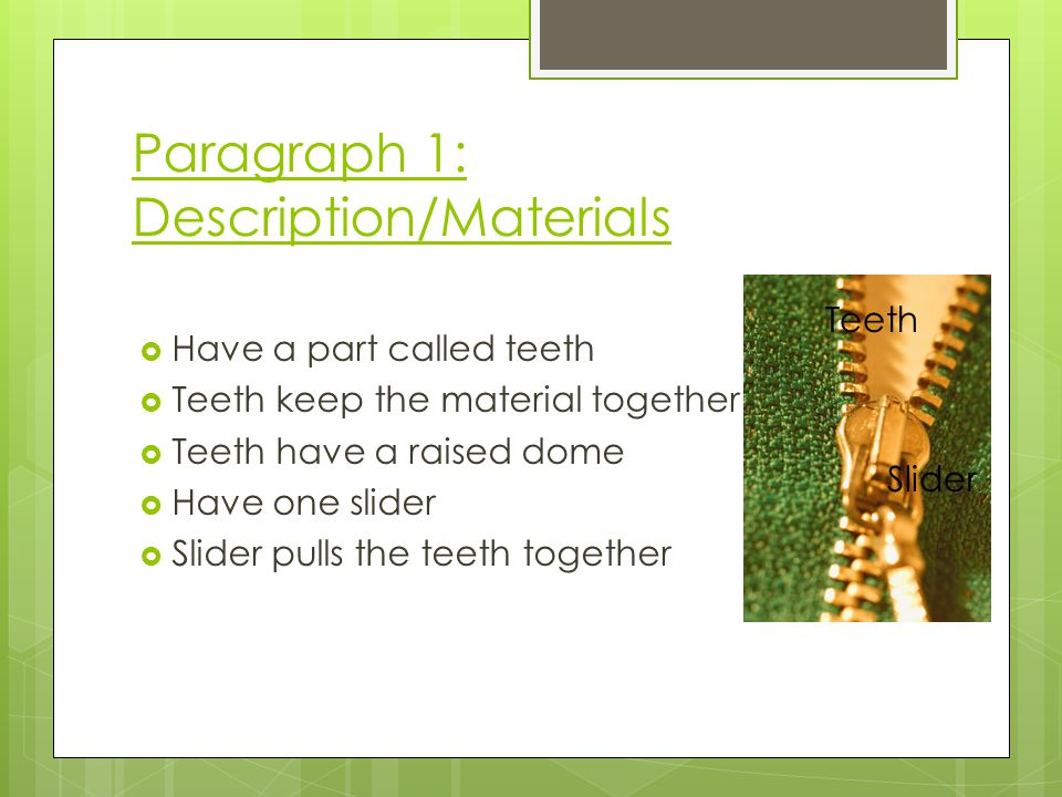 Paragraph 1: Description/Materials Have a part called teeth Teeth keep the material together Teeth have a raised dome Have one slider Slider pulls the teeth together Teeth Slider