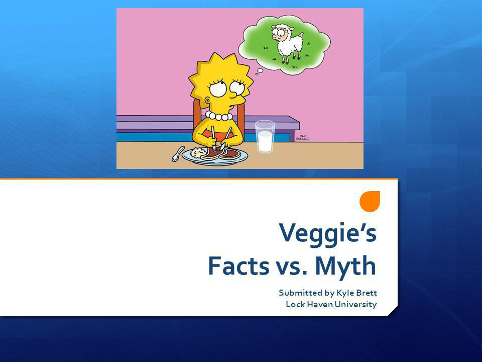 Veggies Facts vs. Myth Submitted by Kyle Brett Lock Haven University