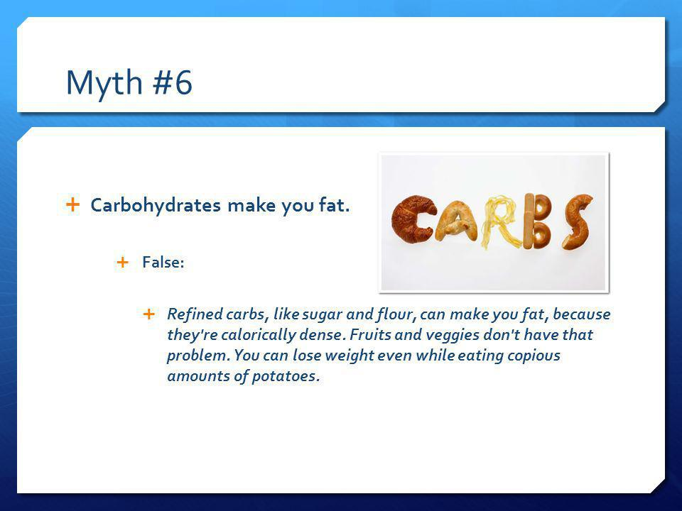 Myth #6 Carbohydrates make you fat.