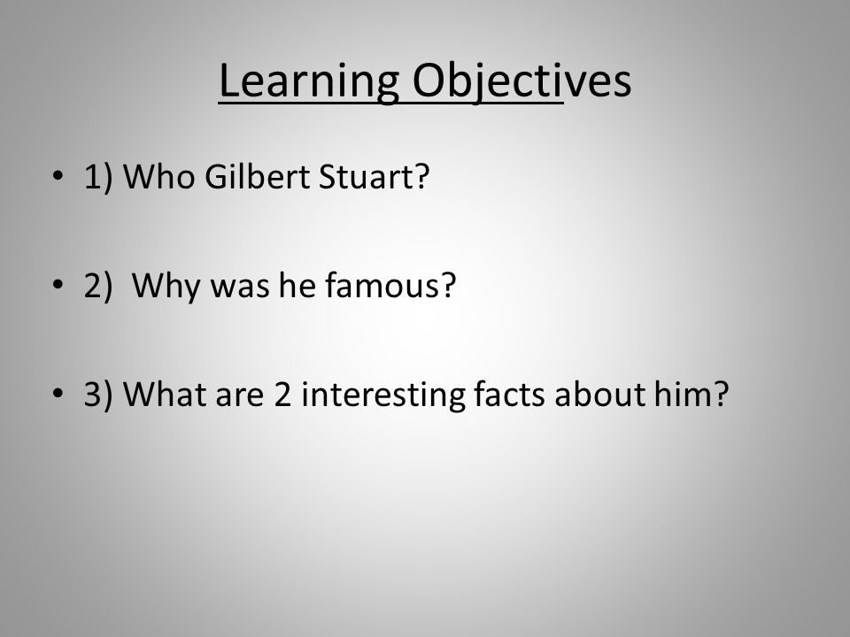 Learning Objectives 1) Who Gilbert Stuart? 2) Why was he famous? 3) What are 2 interesting facts about him?