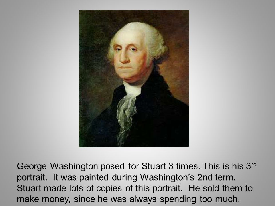 George Washington posed for Stuart 3 times. This is his 3 rd portrait. It was painted during Washingtons 2nd term. Stuart made lots of copies of this