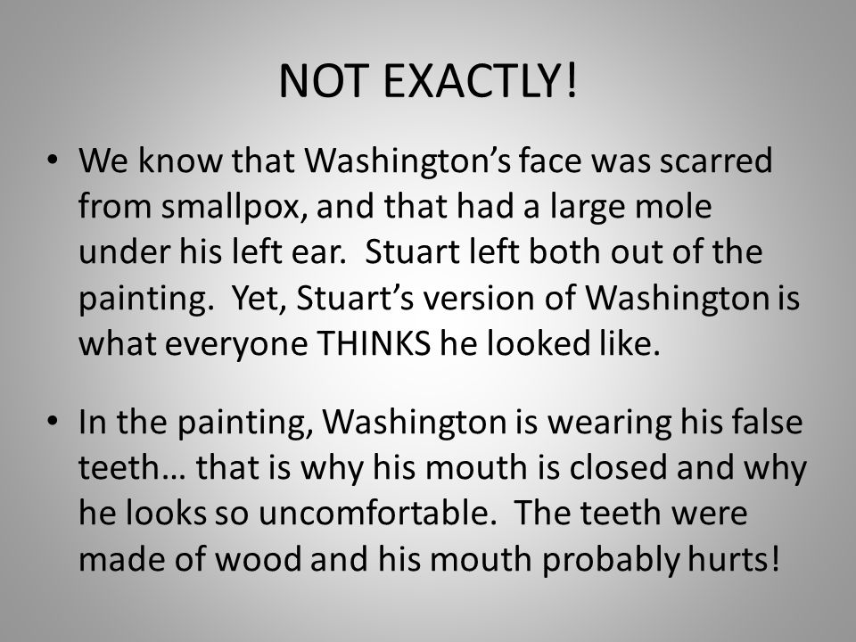 NOT EXACTLY! We know that Washingtons face was scarred from smallpox, and that had a large mole under his left ear. Stuart left both out of the painti