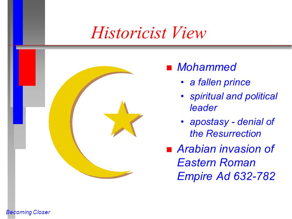 Becoming Closer Historicist View n Mohammed a fallen prince spiritual and political leader apostasy - denial of the Resurrection n Arabian invasion of