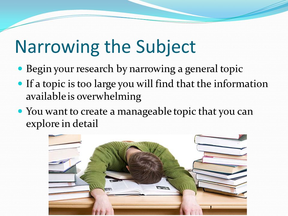 Narrowing the Subject Begin your research by narrowing a general topic If a topic is too large you will find that the information available is overwhe