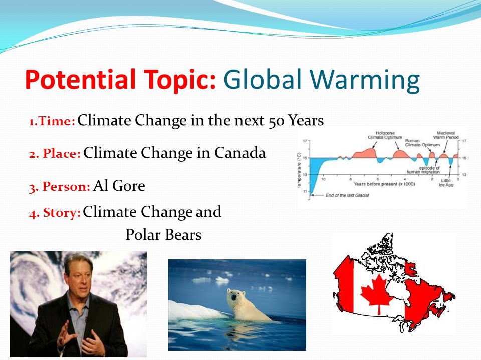 Potential Topic: Global Warming 1.Time: Climate Change in the next 50 Years 2. Place: Climate Change in Canada 3. Person: Al Gore 4. Story: Climate Ch