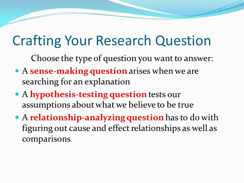 Crafting Your Research Question Choose the type of question you want to answer: A sense-making question arises when we are searching for an explanatio