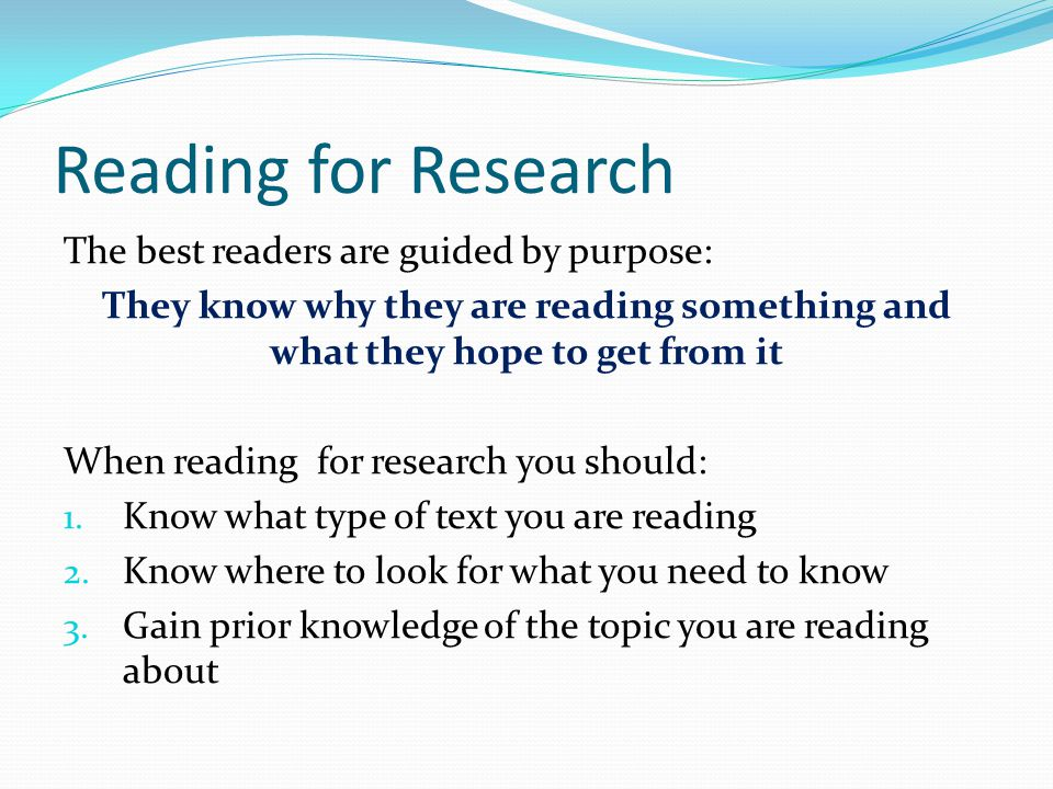 Reading for Research The best readers are guided by purpose: They know why they are reading something and what they hope to get from it When reading f