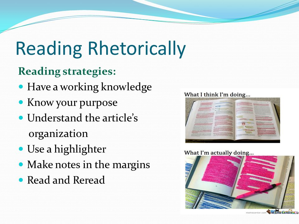 Reading Rhetorically Reading strategies: Have a working knowledge Know your purpose Understand the articles organization Use a highlighter Make notes