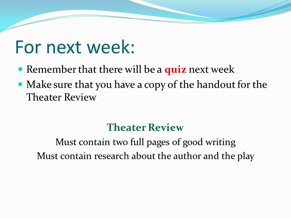 For next week: Remember that there will be a quiz next week Make sure that you have a copy of the handout for the Theater Review Theater Review Must c