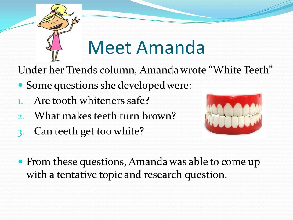 Meet Amanda Under her Trends column, Amanda wrote White Teeth Some questions she developed were: 1. Are tooth whiteners safe? 2. What makes teeth turn
