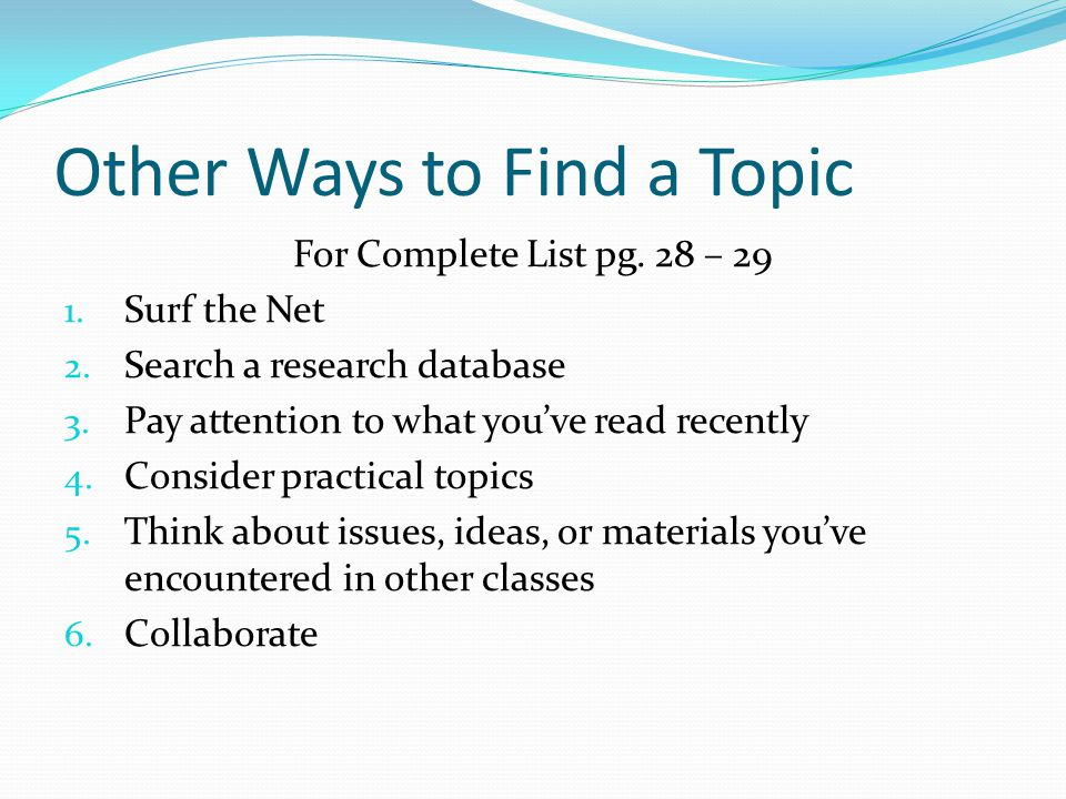 Other Ways to Find a Topic For Complete List pg. 28 – 29 1. Surf the Net 2. Search a research database 3. Pay attention to what youve read recently 4.