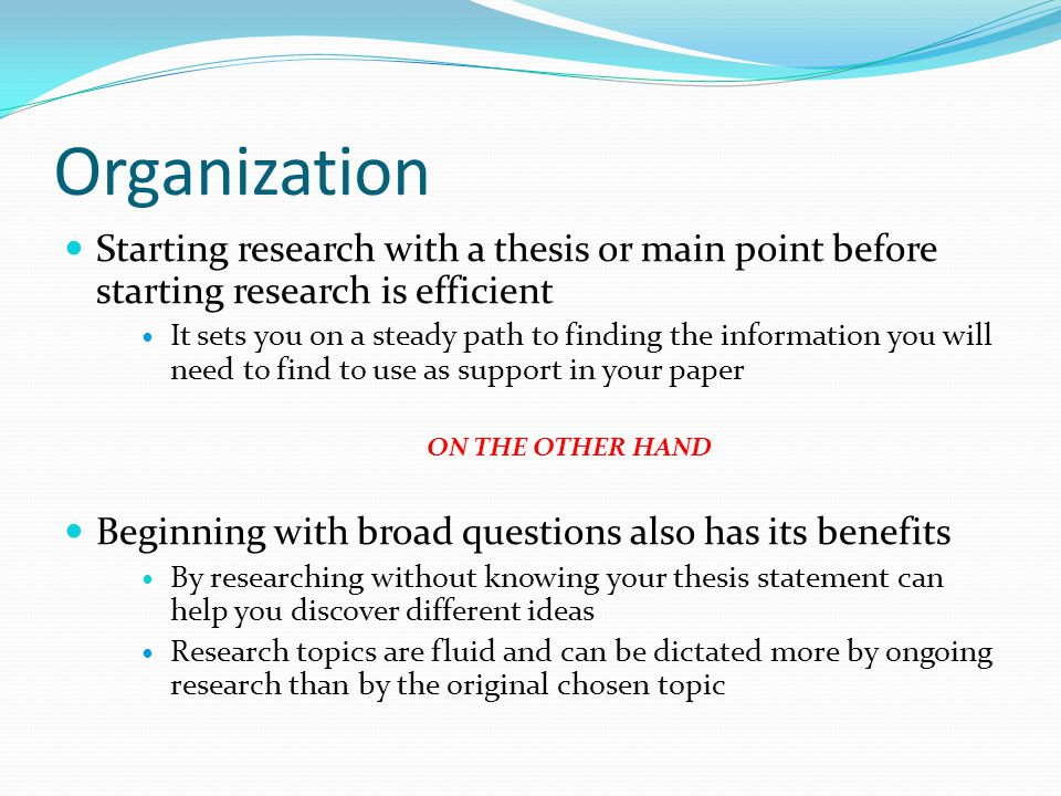 Organization Starting research with a thesis or main point before starting research is efficient It sets you on a steady path to finding the informati