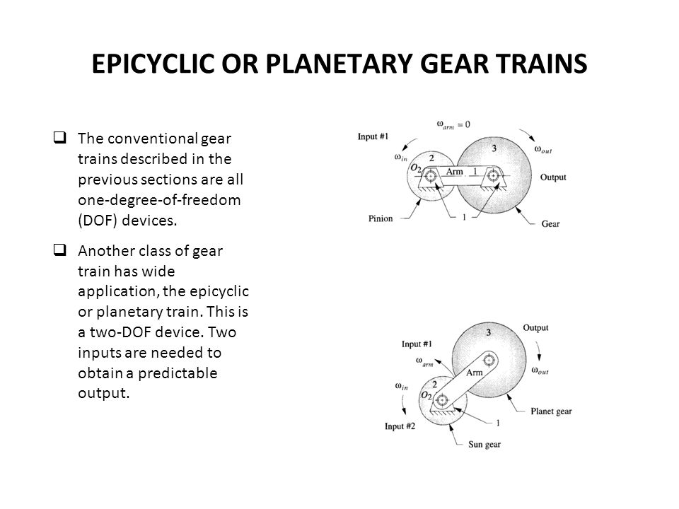 EPICYCLIC OR PLANETARY GEAR TRAINS The conventional gear trains described in the previous sections are all one-degree-of-freedom (DOF) devices.