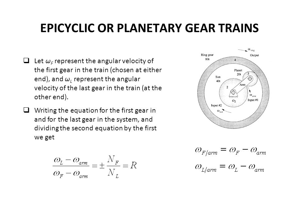 EPICYCLIC OR PLANETARY GEAR TRAINS Let ω F represent the angular velocity of the first gear in the train (chosen at either end), and ω L represent the angular velocity of the last gear in the train (at the other end).
